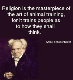 Arthur Schopenhauer — 'Religion is the masterpiece of the art of animal training, for it trains people as to how they shall think. Atheist Humor, Atheist Quotes, Humanist Quotes, Religion Quotes, Quotable Quotes, Cogito Ergo Sum, Pseudo Science, Anti Religion, Losing My Religion