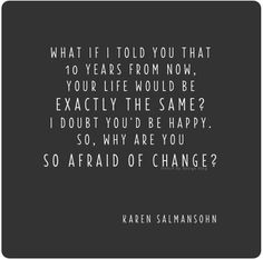 """What if I told you that 10 years from now, your life would be exactly the same? I doubt you'd be happy. So, why are you so afraid of change?"" -Karen Salmansohn Website: successgal.com Facebook: Sarah Joyce Instagram: sarahbellaxo"