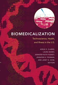 Adele Clarke, et al. (eds.), Biomedicalization: Technoscience, Health, and Illness in the U.S.