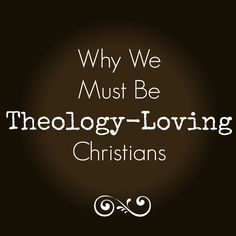 Why We Must Be Theology-Loving Christians