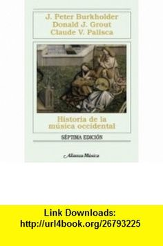 Historia de la musica occidental/ History of Western Music (Alianza Musica) (Spanish Edition) (9788420691459) J. Peter Burkholder, Donald J. Grout, Claude V. Palisca , ISBN-10: 8420691453  , ISBN-13: 978-8420691459 ,  , tutorials , pdf , ebook , torrent , downloads , rapidshare , filesonic , hotfile , megaupload , fileserve