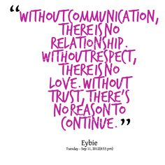 Without communication, there is no relationship.  Without respect, there is no love.  Without trust, there's no reason to continue.
