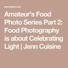 Amateur's Food Photo Series Part 2: Food Photography is about Celebrating Light | Jenn Cuisine