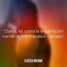 Dama es usted la encarnación carnal de mis impulsos carnales Eliécer Brenno #carnal #quotes #writers #escritores #EliecerBrenno #reading #textos #instafrases #instaquotes #panama #poemas #poesias #pensamientos #autores #argentina #frases #frasedeldia #lectura #letrasdeautores #chile #versos #barcelona #madrid #mexico #microcuentos #nochedepoemas #megustaleer #accionpoetica #colombia #venezuela