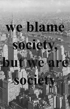 Well said ... WE BLAME SOCIETY, BUT WE ARE SOCIETY ..