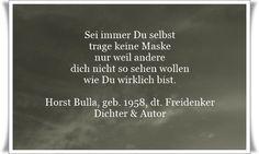 Sei immer Du selbst trage keine Maske nur weil andere dich nicht so sehen wollen wie Du wirklich bist - Zitat von Horst Bulla, dt. Freidenker, Dichter & Autor. - Zitate - Zitat - Quotes - deutsch