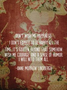 Don't with me happiness. I don't expect to be happy all the time. It's gotten beyond that somehow. Wish me courage and sense of humor. I will need them all. -- Anne Morrow Lindbergh