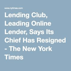 Lending Club, Leading Online Lender, Says Its Chief Has Resigned - The New York Times