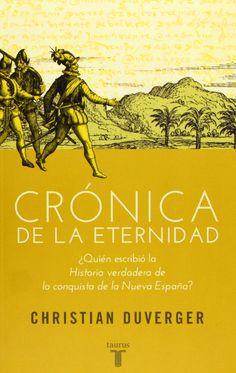"""Crónica de la eternidad : ¿quién escribió la """"Historia verdadera de la conquista de la Nueva España""""? / Christian Duverger Publicación Madrid : Taurus, D.L. 2013"""