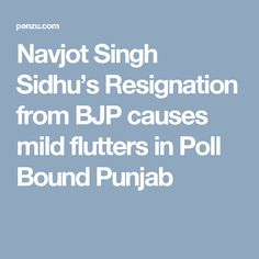 Navjot Singh Sidhu's Resignation from BJP causes mild flutters in Poll Bound Punjab