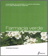 Farmacia verde. Manuale di fitoterapia. Conoscere ed utilizzare le piante officinali e le loro proprietà curative: Amazon.it: Piergiorgio Chiereghin: Libri