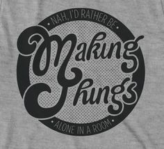 I'd Rather Be Making Things - t-shirt design by the adorable and talented Victoria Rushton.