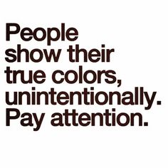 This is so true about all people that have been or is in my life right now. So sad really. Those colors change. Just give it time. Never fails.