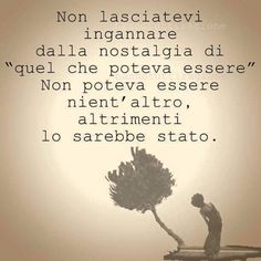 Dont let yourself become deceived by the nostalgia of what could have been. It couldn´t have been any other way,otherwise it would have. Italian Phrases, Italian Quotes, Words Quotes, Life Quotes, Motivational Quotes, Inspirational Quotes, Life Inspiration, True Words, Sentences