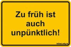 Zu früh ist auch unpünktlich! ... gefunden auf https://www.istdaslustig.de/spruch/2232 #lustig #sprüche #fun #spass