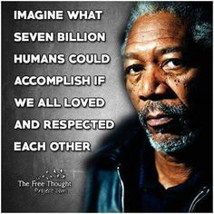 Imagine what seven billion humans could accomplish if we all loved & respected each other. Morgan Freeman.