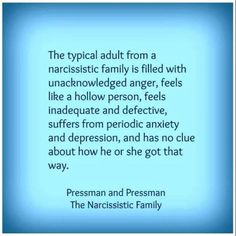 The typical adult from a narcissistic family is filled with unacknowledged anger, feels like a hollow person, feels inadequate and defective, suffers from periodic anxiety and depression, and has no clue about how he or she got that way. - Pressman and Pressman - The Narcissistic Family