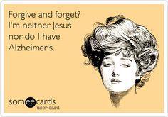Forgive and forget? I'm neither Jesus nor do I have Alzheimer's. | Confession Ecard | someecards.com