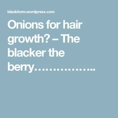 Onions for hair growth? – The blacker the berry……………..