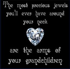 The most precious jewels you'll ever have around your neck are the arms of your grandchildren. thedailyquotes.com