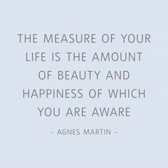 """The measure of your life is the amount of beauty and happines of which you are aware."" Agnes Martin quote."