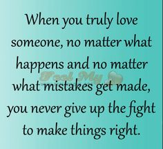 Do what ever you can to make things right when things go wrong. When you love someone don't give up even when they do. If you could have done better tell them you will and show it. If you love them you will do everything to make sure they know it. Don't let something great go to waste