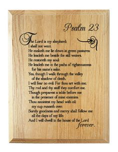One of the most famous Scripture passages in the entire Bible, the text of Psalm 23 is laser engraved into the surface of the wood plaque. This sign is ready to hang and will make a wonderful heirloom gift for a Christian family.    The plaque reads,  Psalm 23  The Lord is my shepherd; I shall no...
