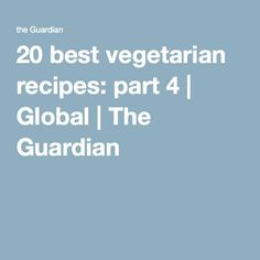 20 best vegetarian recipes: part 4 | Global | The Guardian