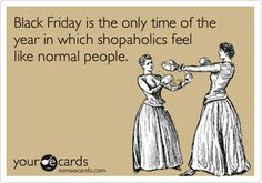 Black Friday is the only time of the year in which shopaholics feel like normal people.