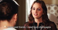 """""""I don't need friends, I need more champagne."""""""
