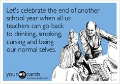 Let's celebrate the end of another school year when all us teachers can go back to drinking, smoking, cursing and being our normal selves.