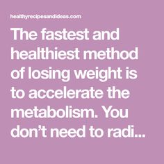 The fastest and healthiest method of losing weight is to accelerate the metabolism. You don't need to radically change the diet, changing the spices you use