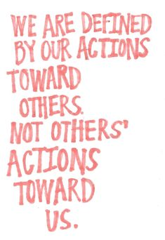 We are defined by our actions towards others. Not others' actions towards us