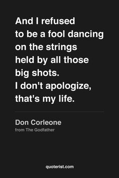"""""""And I refused to be a fool dancing on the strings held by all those big shots. I don't apologize, that's my life."""" - Don Corleone from #TheGodfather. #moviequotes #movies"""