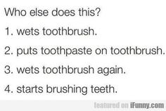 Who Else Does This? - Wets Toothbrush...