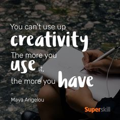 """""""You can't use up creativity. The more you use it, the more you have."""" - Maya Angelou"""