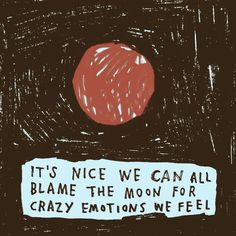 It's nice we can all blame the moon for crazy emotions we feel.