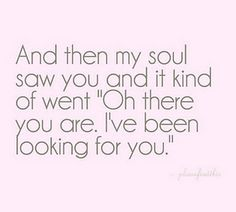 "And then my soul saw you and it kind of went ""Of there you are. I've been looking for you."""