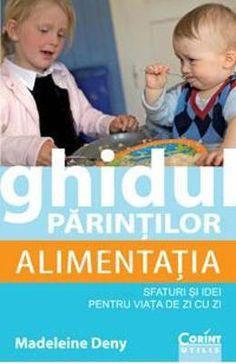 Ghidul parintilor: Alimentatia. Sfaturi si idei pentru viata de zi cu zi - Madeleine Deny