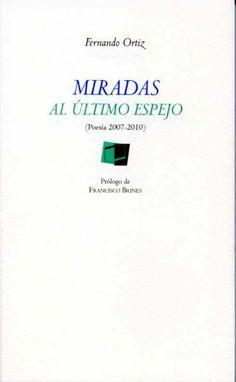 Miradas al último espejo : (poesía 2007-2010) . Diputación de Sevilla, 2011 http://fama.us.es/search~S5*spi?/aOrtiz%2C+Fernando%2C+1947-/aortiz+fernando+1947/-3%2C-1%2C0%2CB/frameset&FF=aortiz+fernando+1947&14%2C%2C32