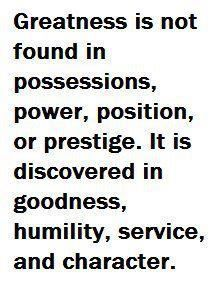 Greatness is not found in possessions, power, position, or prestige.  It is discovered in goodness, humility, service, and character.