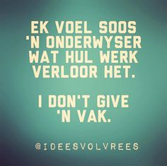 Ek voel soos 'n onderwyser wat hul werk verloor het. I don't give a vak. Heart Quotes, Wise Quotes, Words Quotes, Funny Quotes, Inspirational Quotes, Qoutes, Wise Sayings, Funny Pics, Afrikaanse Quotes