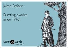 Jaime Fraiser - Bursting ovaries since 1743.   Outlander Ecard Outlander
