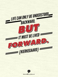 Life can only be understood backward, but it must be lived forward. {Kierkegaard}