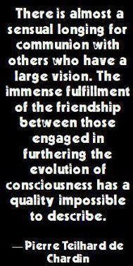There is almost a sensual longing for communion with others who have a large vision. The immense fulfillment of the friendship between those engaged in furthering the evolution of consciousness has a quality impossible to describe. -Pierre Teilhard de Chardin