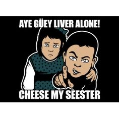 Funny Mexican T-Shirts: Aye Guey Liver Alone, Cheese My Seester.      15% Off Coupon code storewide: 2likept   http://store.somexican.com