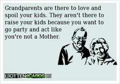 Grandparents are there to love and spoil your kids. They aren't there to raise your kids because you want to go party and act like you're not a Mother | eCards