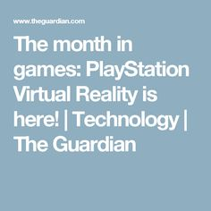 The month in games: PlayStation Virtual Reality is here!   Technology   The Guardian