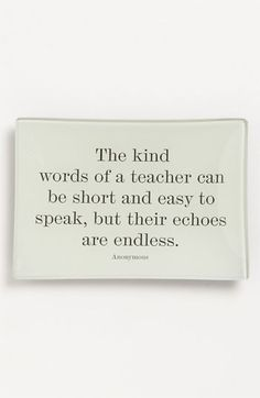 The kind words of a teacher can be short & easy to speak, but their echoes are endless.