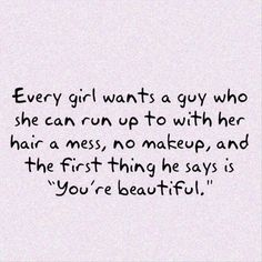 I love when he tells me I'm beautiful with no make up and my crazy hair! Best feeling in the world!